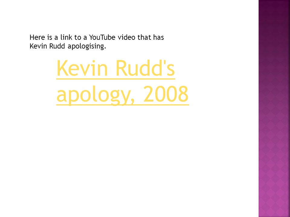 Kevin Rudd s apology, 2008 Here is a link to a YouTube video that has Kevin Rudd apologising.