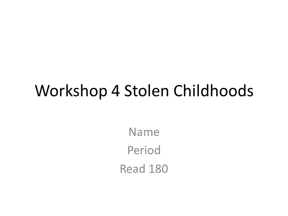 Workshop 4 Stolen Childhoods Name Period Read 180
