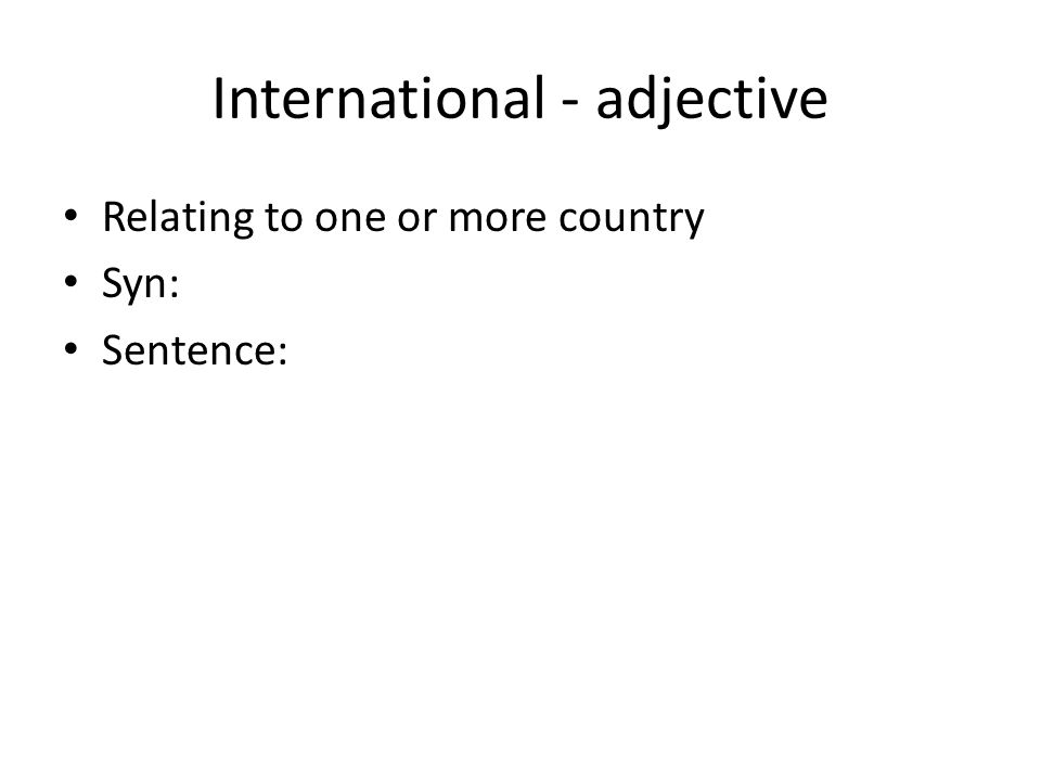 International - adjective Relating to one or more country Syn: Sentence:
