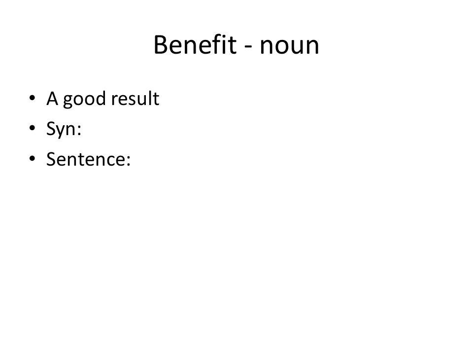 Benefit - noun A good result Syn: Sentence:
