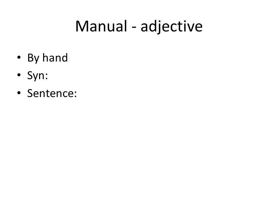 Manual - adjective By hand Syn: Sentence: