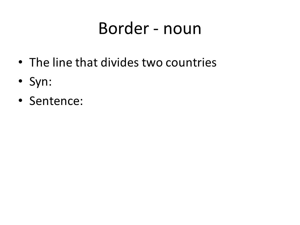 Border - noun The line that divides two countries Syn: Sentence: