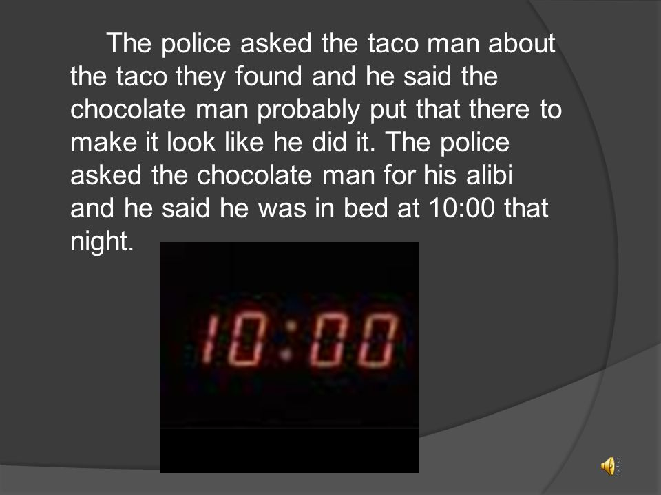 When they interviewed the taco man, he said that the chocolate man told him he was going to steal the formula.