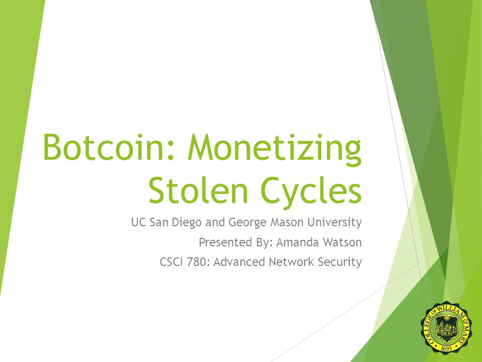 Botcoin: Monetizing Stolen Cycles UC San Diego and George Mason University Presented By: Amanda Watson CSCI 780: Advanced Network Security