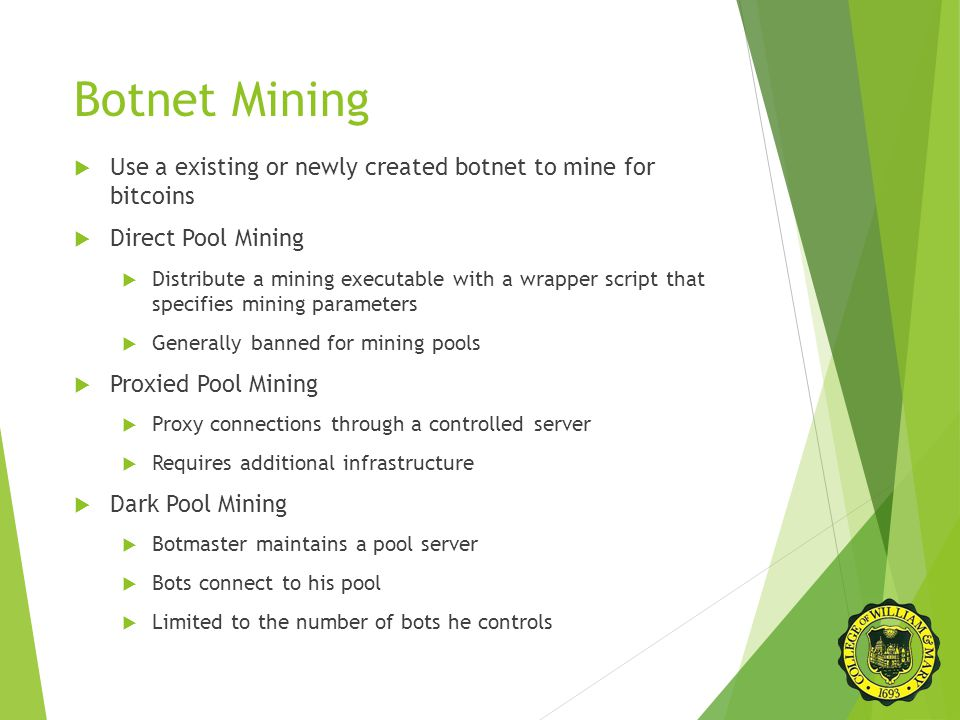 Botnet Mining  Use a existing or newly created botnet to mine for bitcoins  Direct Pool Mining  Distribute a mining executable with a wrapper script that specifies mining parameters  Generally banned for mining pools  Proxied Pool Mining  Proxy connections through a controlled server  Requires additional infrastructure  Dark Pool Mining  Botmaster maintains a pool server  Bots connect to his pool  Limited to the number of bots he controls