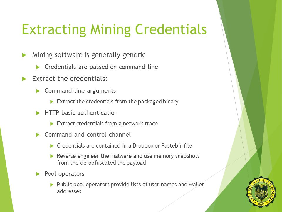 Extracting Mining Credentials  Mining software is generally generic  Credentials are passed on command line  Extract the credentials:  Command-line arguments  Extract the credentials from the packaged binary  HTTP basic authentication  Extract credentials from a network trace  Command-and-control channel  Credentials are contained in a Dropbox or Pastebin file  Reverse engineer the malware and use memory snapshots from the de-obfuscated the payload  Pool operators  Public pool operators provide lists of user names and wallet addresses