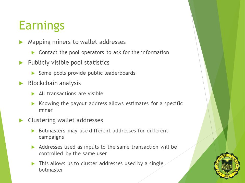 Earnings  Mapping miners to wallet addresses  Contact the pool operators to ask for the information  Publicly visible pool statistics  Some pools provide public leaderboards  Blockchain analysis  All transactions are visible  Knowing the payout address allows estimates for a specific miner  Clustering wallet addresses  Botmasters may use different addresses for different campaigns  Addresses used as inputs to the same transaction will be controlled by the same user  This allows us to cluster addresses used by a single botmaster