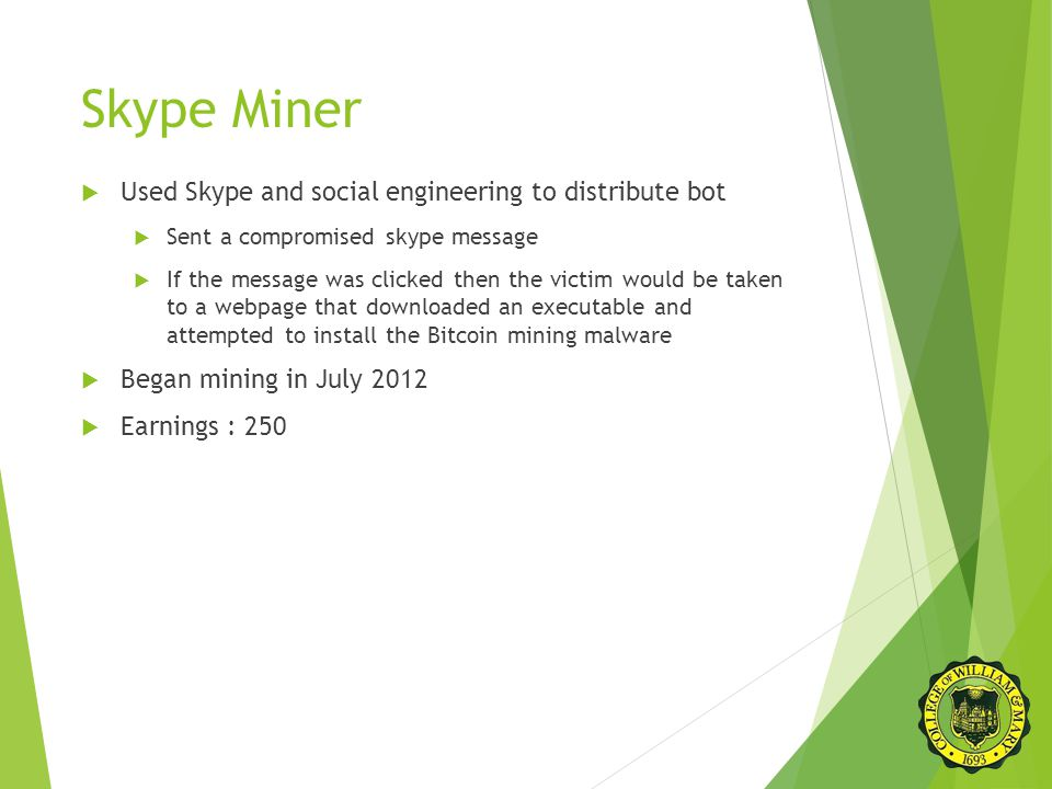 Skype Miner  Used Skype and social engineering to distribute bot  Sent a compromised skype message  If the message was clicked then the victim would be taken to a webpage that downloaded an executable and attempted to install the Bitcoin mining malware  Began mining in July 2012  Earnings : 250