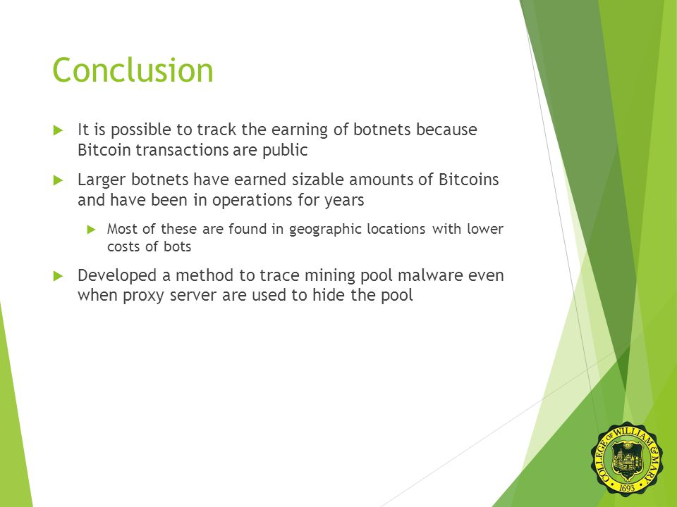 Conclusion  It is possible to track the earning of botnets because Bitcoin transactions are public  Larger botnets have earned sizable amounts of Bitcoins and have been in operations for years  Most of these are found in geographic locations with lower costs of bots  Developed a method to trace mining pool malware even when proxy server are used to hide the pool