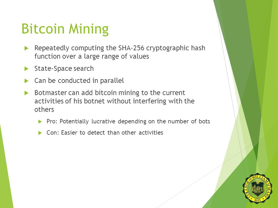 Bitcoin Mining  Repeatedly computing the SHA-256 cryptographic hash function over a large range of values  State-Space search  Can be conducted in parallel  Botmaster can add bitcoin mining to the current activities of his botnet without interfering with the others  Pro: Potentially lucrative depending on the number of bots  Con: Easier to detect than other activities