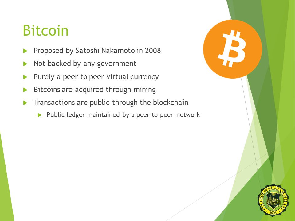 Bitcoin  Proposed by Satoshi Nakamoto in 2008  Not backed by any government  Purely a peer to peer virtual currency  Bitcoins are acquired through mining  Transactions are public through the blockchain  Public ledger maintained by a peer-to-peer network