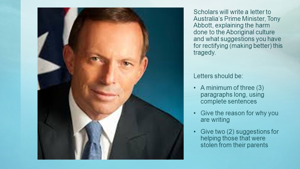 Scholars will write a letter to Australia's Prime Minister, Tony Abbott, explaining the harm done to the Aboriginal culture and what suggestions you have for rectifying (making better) this tragedy.