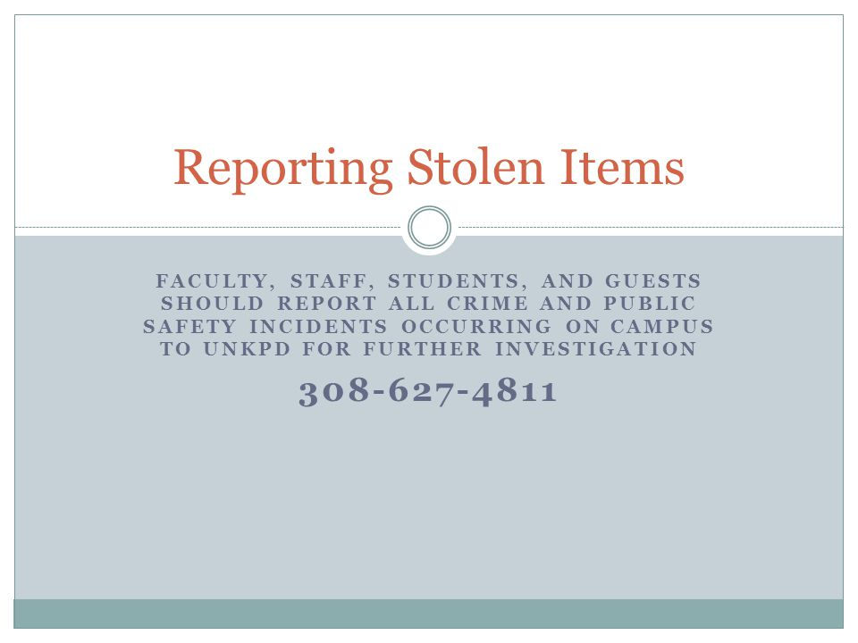 FACULTY, STAFF, STUDENTS, AND GUESTS SHOULD REPORT ALL CRIME AND PUBLIC SAFETY INCIDENTS OCCURRING ON CAMPUS TO UNKPD FOR FURTHER INVESTIGATION 308-627-4811 Reporting Stolen Items
