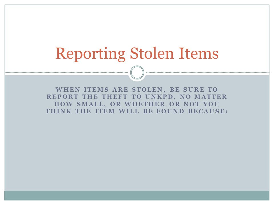 WHEN ITEMS ARE STOLEN, BE SURE TO REPORT THE THEFT TO UNKPD, NO MATTER HOW SMALL, OR WHETHER OR NOT YOU THINK THE ITEM WILL BE FOUND BECAUSE: Reporting Stolen Items