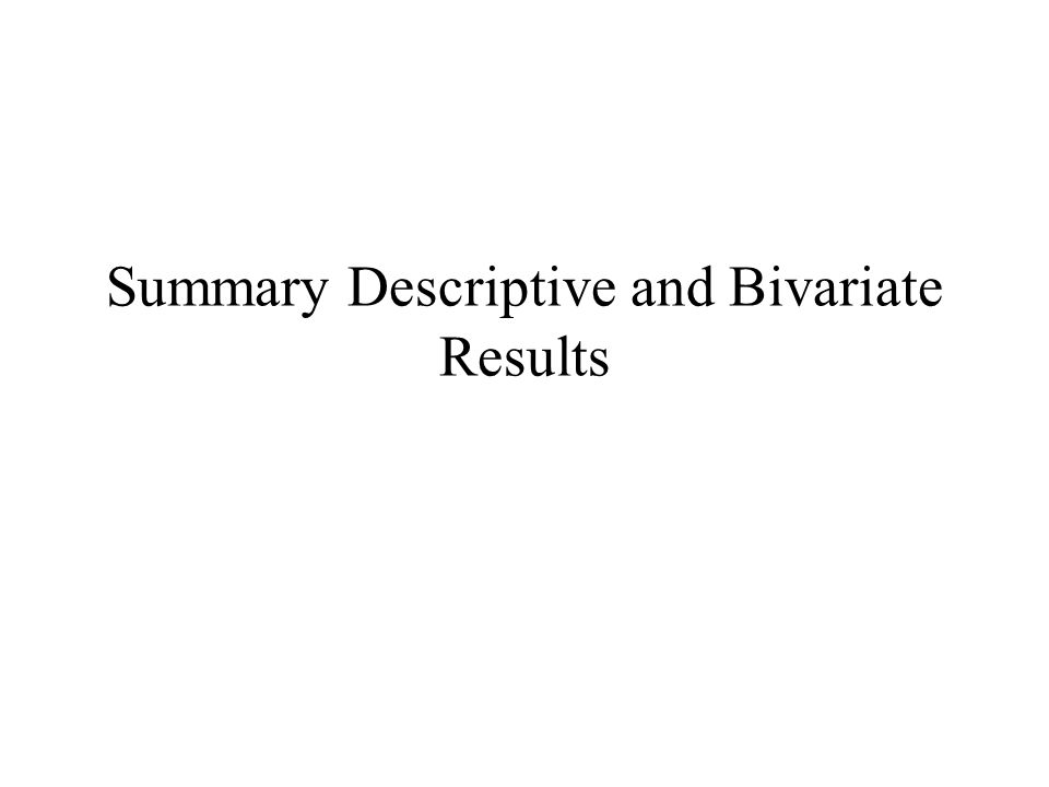 Summary Descriptive and Bivariate Results