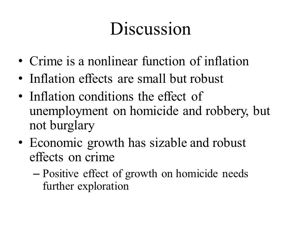 Discussion Crime is a nonlinear function of inflation Inflation effects are small but robust Inflation conditions the effect of unemployment on homicide and robbery, but not burglary Economic growth has sizable and robust effects on crime – Positive effect of growth on homicide needs further exploration