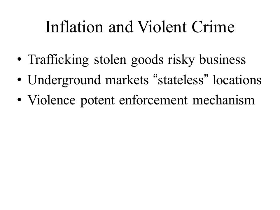 Inflation and Violent Crime Trafficking stolen goods risky business Underground markets stateless locations Violence potent enforcement mechanism