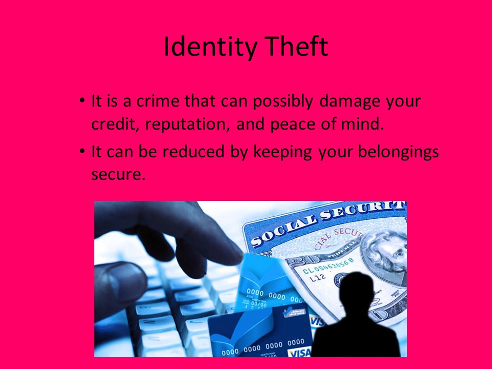 Identity Theft It is a crime that can possibly damage your credit, reputation, and peace of mind.