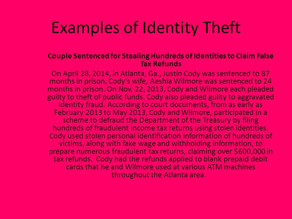 Examples of Identity Theft Couple Sentenced for Stealing Hundreds of Identities to Claim False Tax Refunds On April 28, 2014, in Atlanta, Ga., Justin Cody was sentenced to 87 months in prison.