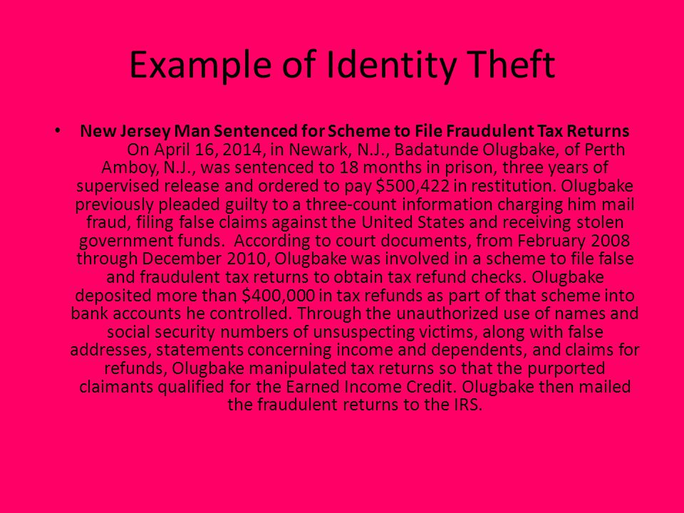 Example of Identity Theft New Jersey Man Sentenced for Scheme to File Fraudulent Tax Returns On April 16, 2014, in Newark, N.J., Badatunde Olugbake, of Perth Amboy, N.J., was sentenced to 18 months in prison, three years of supervised release and ordered to pay $500,422 in restitution.