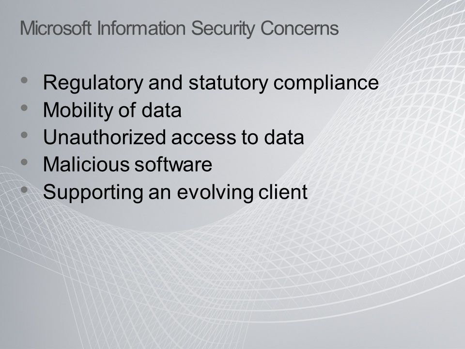 Microsoft Information Security Concerns Regulatory and statutory compliance Mobility of data Unauthorized access to data Malicious software Supporting