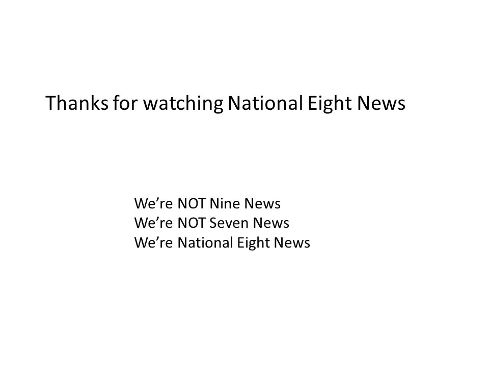 Thanks for watching National Eight News We're NOT Nine News We're NOT Seven News We're National Eight News
