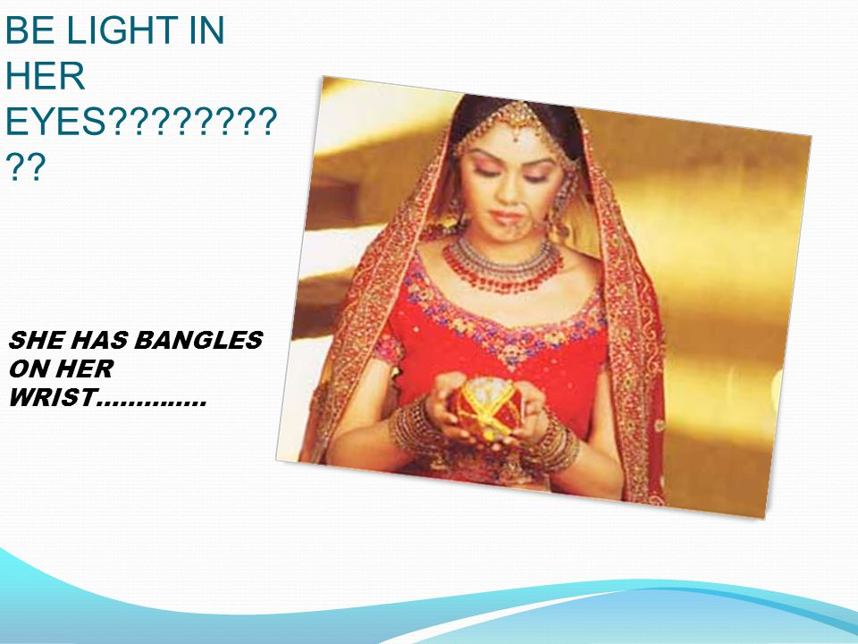 WILL THERE BE LIGHT IN HER EYES SHE HAS BANGLES ON HER WRIST…………..