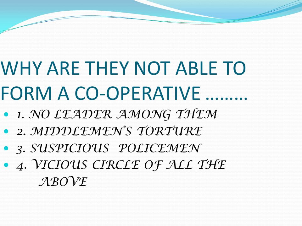 WHY ARE THEY NOT ABLE TO FORM A CO-OPERATIVE ……… 1.
