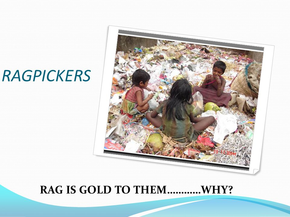 RAGPICKERS RAG IS GOLD TO THEM…………WHY
