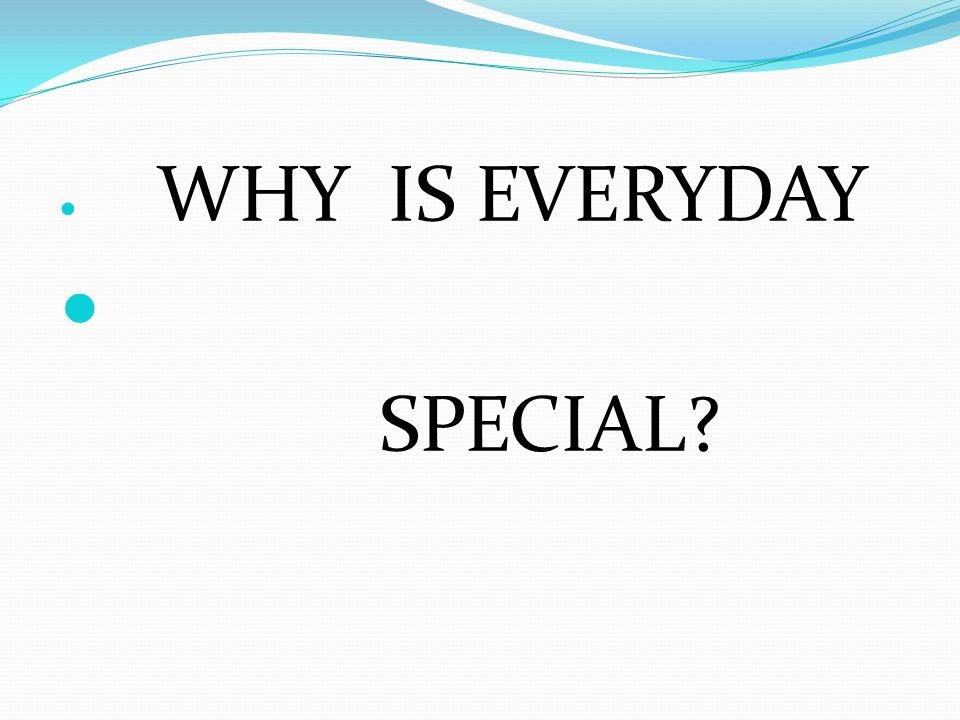 WHY IS EVERYDAY SPECIAL