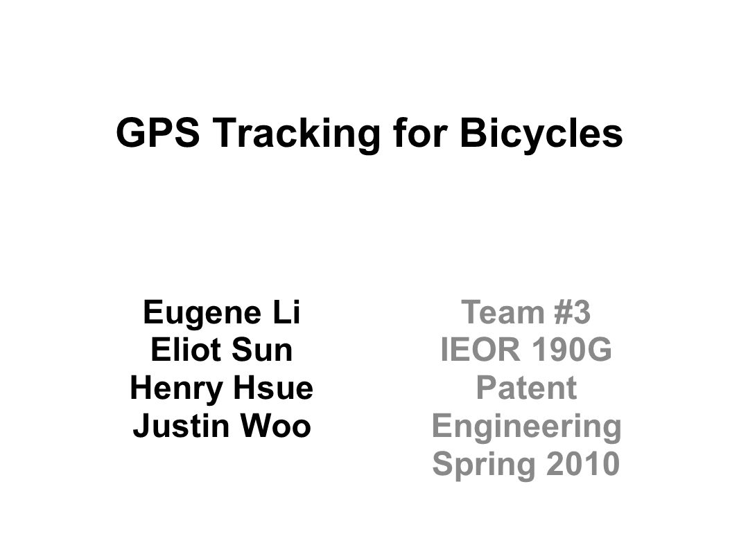 GPS Tracking for Bicycles Eugene Li Eliot Sun Henry Hsue Justin Woo Team #3 IEOR 190G Patent Engineering Spring 2010