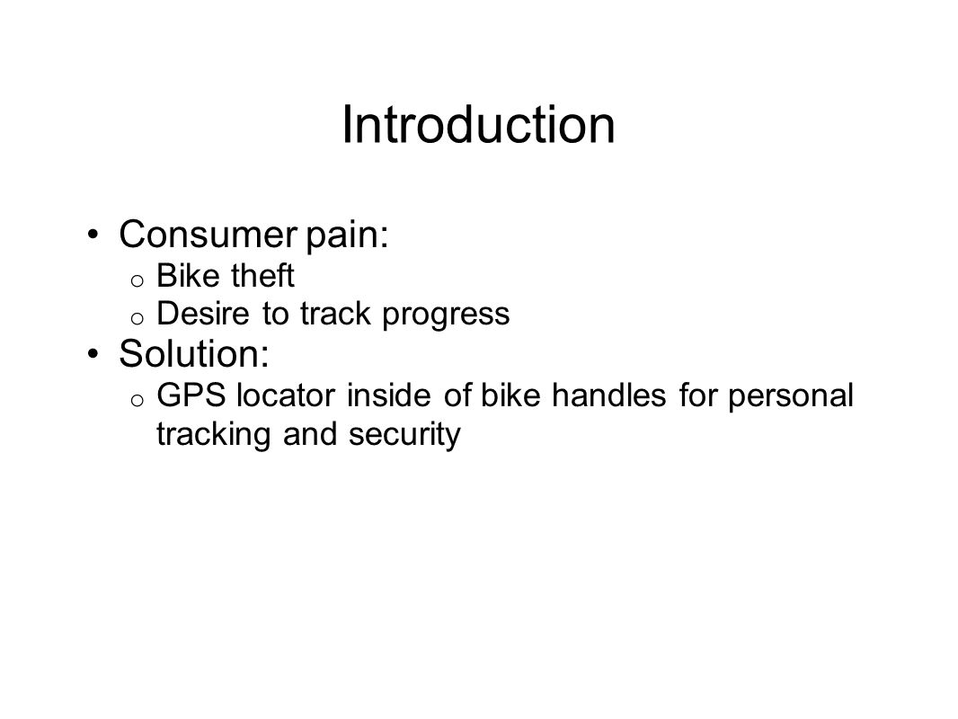 Introduction Consumer pain: o Bike theft o Desire to track progress Solution: o GPS locator inside of bike handles for personal tracking and security