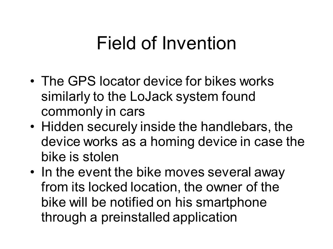 Field of Invention The GPS locator device for bikes works similarly to the LoJack system found commonly in cars Hidden securely inside the handlebars, the device works as a homing device in case the bike is stolen In the event the bike moves several away from its locked location, the owner of the bike will be notified on his smartphone through a preinstalled application