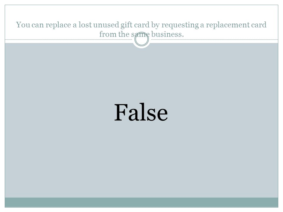 You can replace a lost unused gift card by requesting a replacement card from the same business. True or False