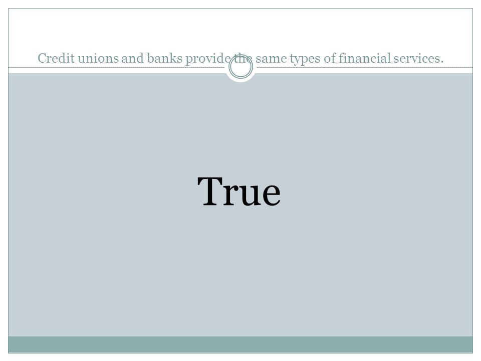 Credit unions and banks provide the same types of financial services. True or False