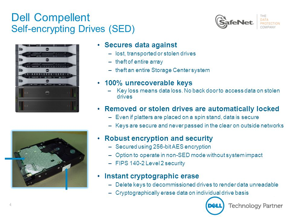 4 Dell Compellent Self-encrypting Drives (SED) 4 Secures data against –lost, transported or stolen drives –theft of entire array –theft an entire Stor