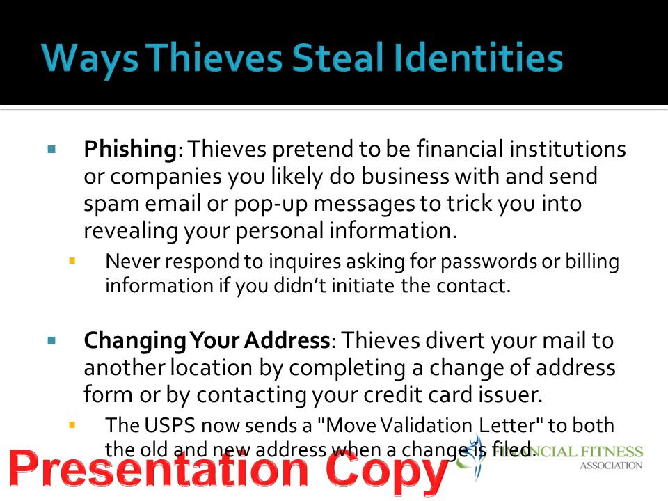  Phishing: Thieves pretend to be financial institutions or companies you likely do business with and send spam email or pop-up messages to trick you