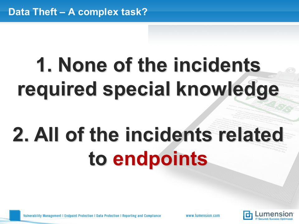 Data Theft – A complex task? 1. None of the incidents required special knowledge 2. All of the incidents related to endpoints