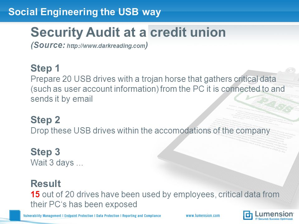 Social Engineering the USB way Security Audit at a credit union (Source: http://www.darkreading.com ) Step 1 Prepare 20 USB drives with a trojan horse that gathers critical data (such as user account information) from the PC it is connected to and sends it by email Step 2 Drop these USB drives within the accomodations of the company Step 3 Wait 3 days...