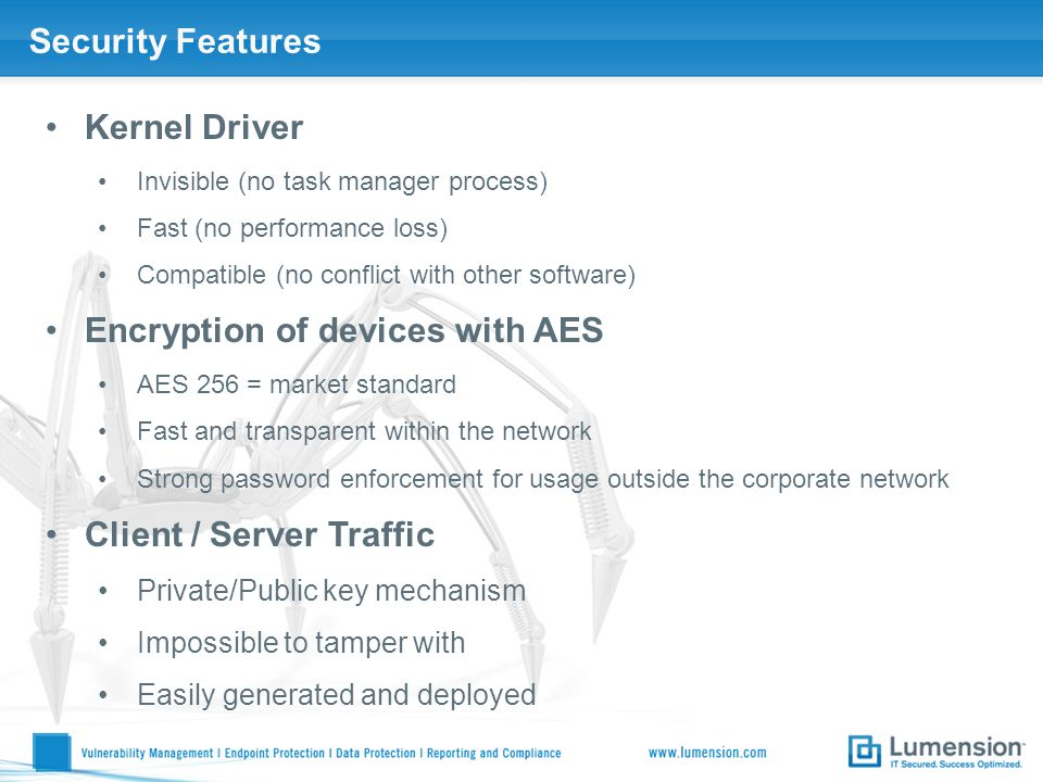 Security Features Kernel Driver Invisible (no task manager process) Fast (no performance loss) Compatible (no conflict with other software) Encryption of devices with AES AES 256 = market standard Fast and transparent within the network Strong password enforcement for usage outside the corporate network Client / Server Traffic Private/Public key mechanism Impossible to tamper with Easily generated and deployed