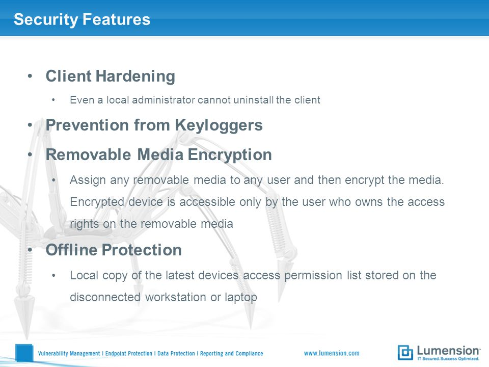 Security Features Client Hardening Even a local administrator cannot uninstall the client Prevention from Keyloggers Removable Media Encryption Assign any removable media to any user and then encrypt the media.