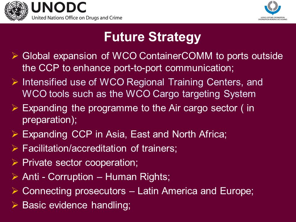 For further information: Nicole Maric Crime Prevention Expert Tel: +43-1-26060-5477 nicole.maric@unodc.org www.unodc.org THANK YOU For further information concerning the UNODC-WCO Container Control Programme: Norbert Steilen WCO Programme manager CCP Norbert.Steilen@wcoomd.org Norbert.Steilen@wcoomd.org