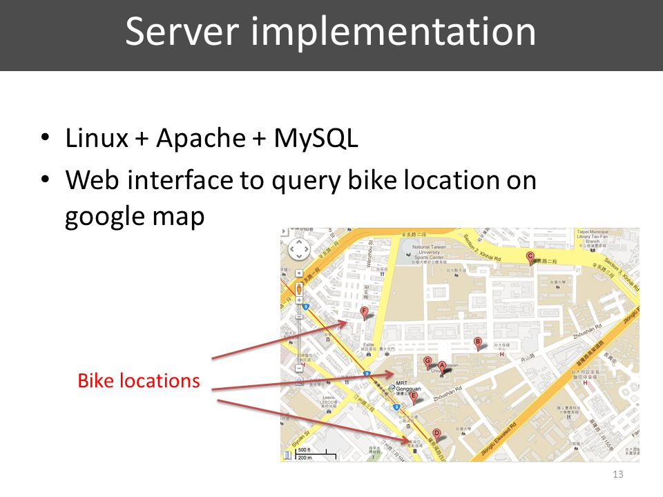 Server implementation Linux + Apache + MySQL Web interface to query bike location on google map 13 Bike locations