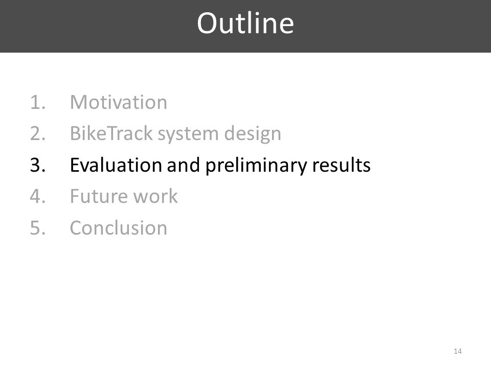 1.Motivation 2.BikeTrack system design 3.Evaluation and preliminary results 4.Future work 5.Conclusion Outline 14