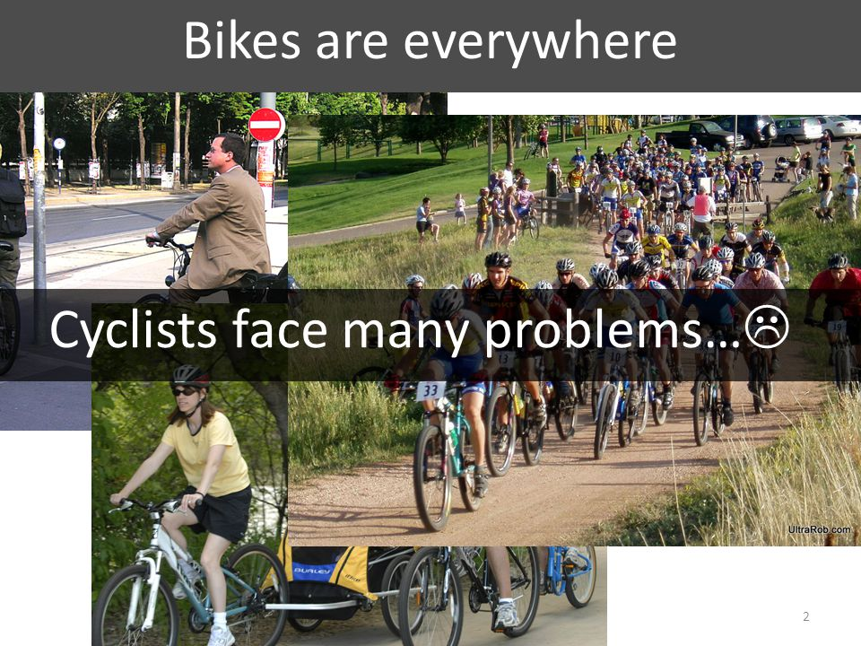 Bikes are everywhere 2 Cyclists face many problems… 