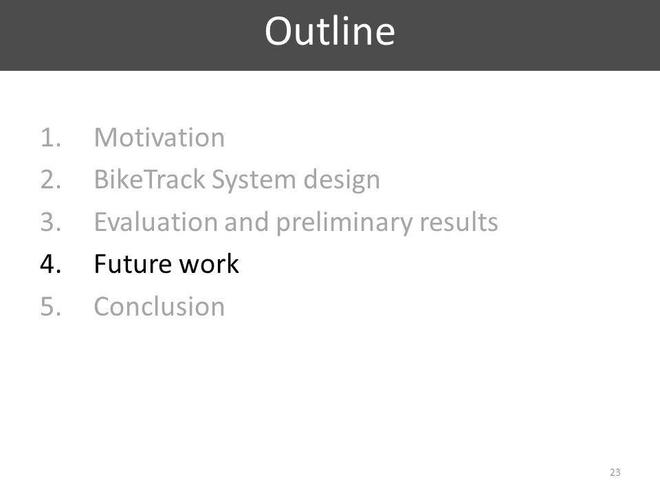 1.Motivation 2.BikeTrack System design 3.Evaluation and preliminary results 4.Future work 5.Conclusion Outline 23