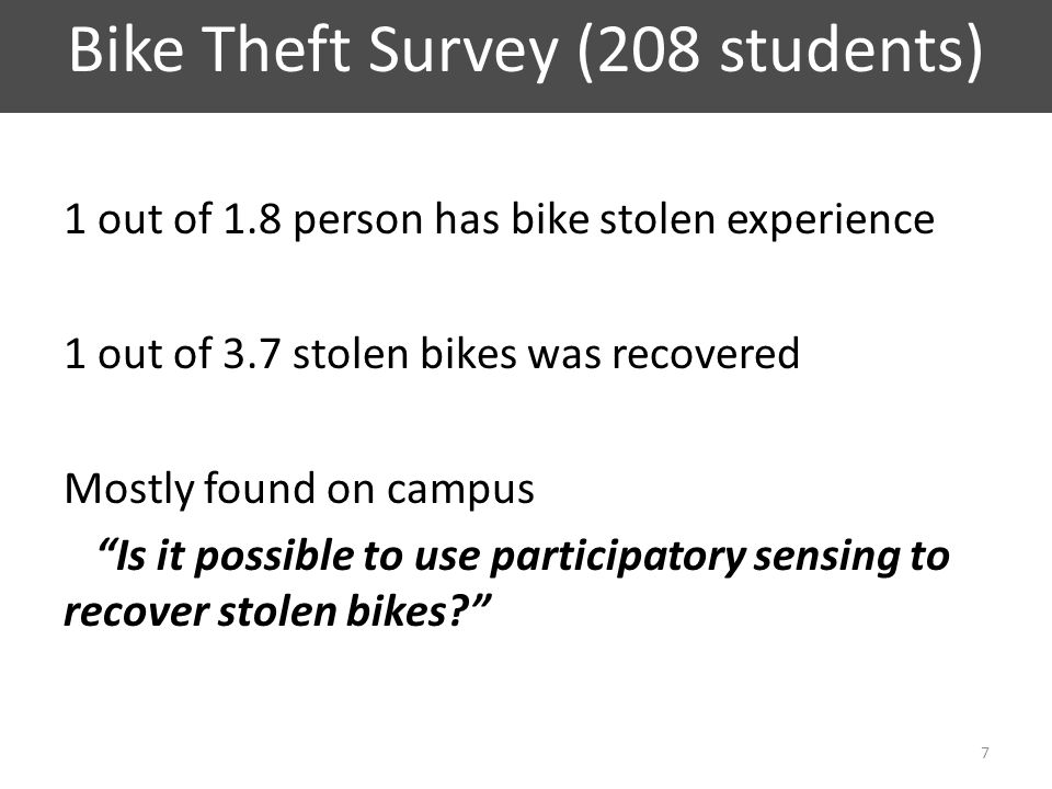 Bike Theft Survey (208 students) 1 out of 1.8 person has bike stolen experience 1 out of 3.7 stolen bikes was recovered Mostly found on campus Is it possible to use participatory sensing to recover stolen bikes? 7