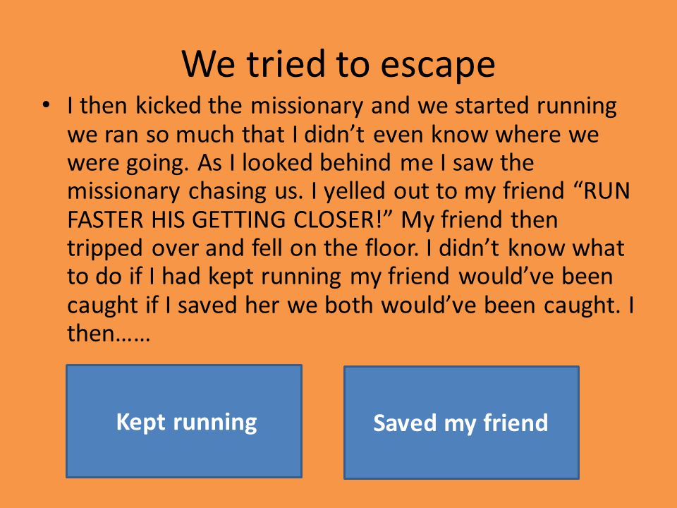 We tried to escape I then kicked the missionary and we started running we ran so much that I didn't even know where we were going.