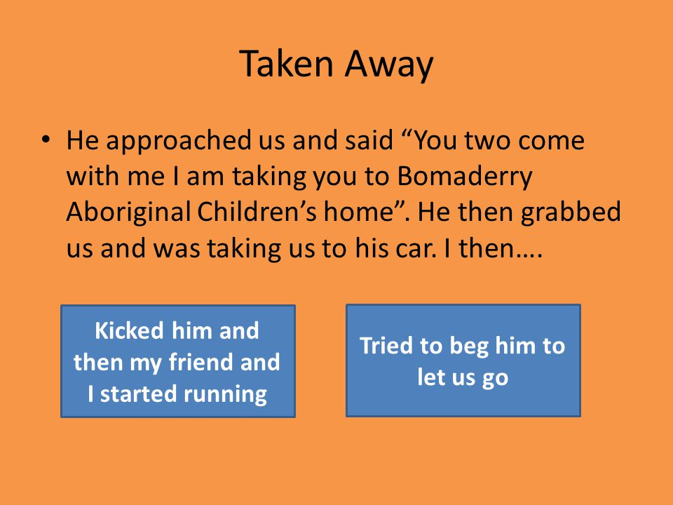Taken Away He approached us and said You two come with me I am taking you to Bomaderry Aboriginal Children's home .