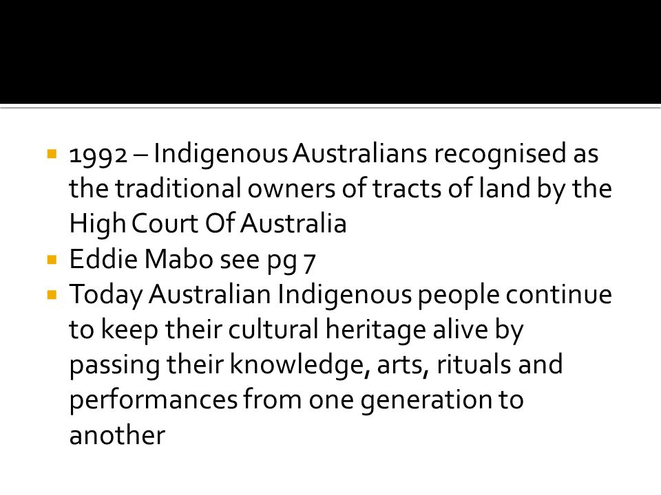  1992 – Indigenous Australians recognised as the traditional owners of tracts of land by the High Court Of Australia  Eddie Mabo see pg 7  Today Au